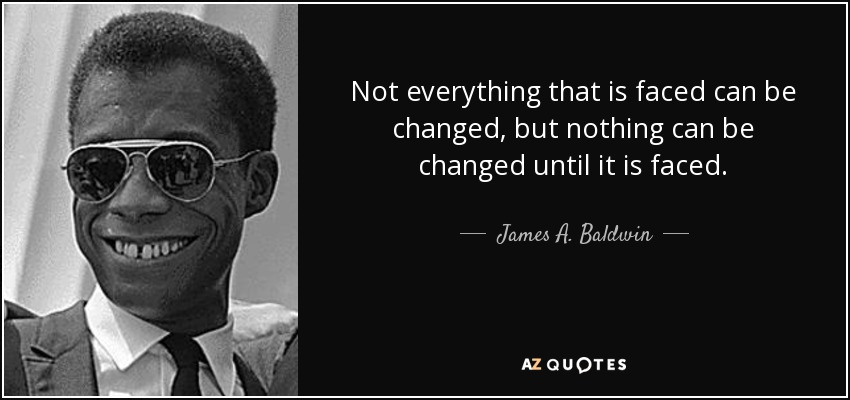 quote-not-everything-that-is-faced-can-be-changed-but-nothing-can-be-changed-until-it-is-faced-james-a-baldwin-34-77-31