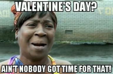 aint no body got time, aint nobody, valentine's day, love funny meme, flirt meme